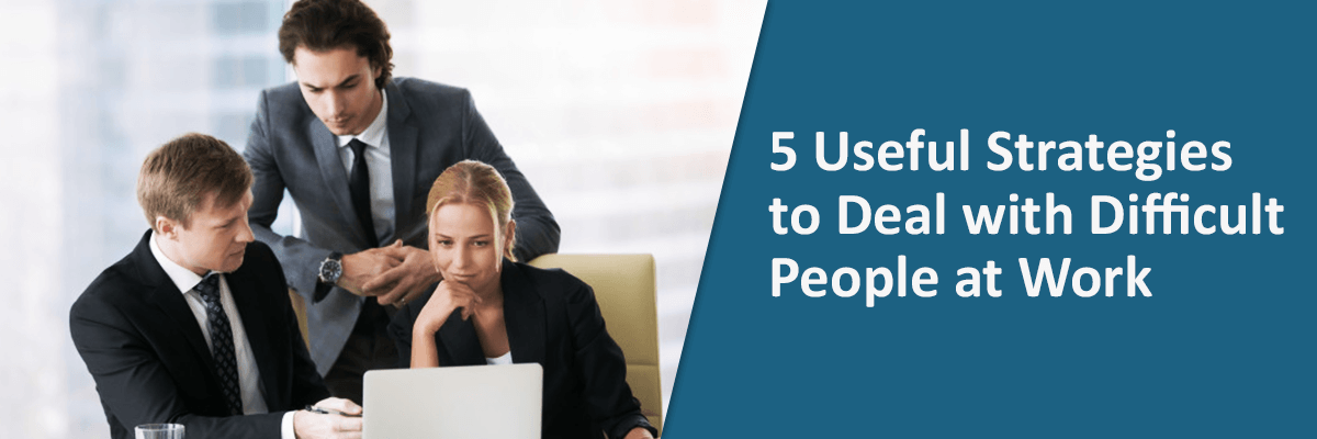 5 Useful Strategies to Deal with Difficult People at Work