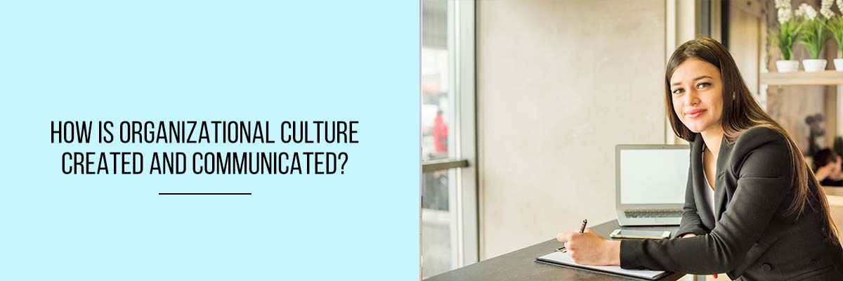 How is Organizational Culture Created And Communicated